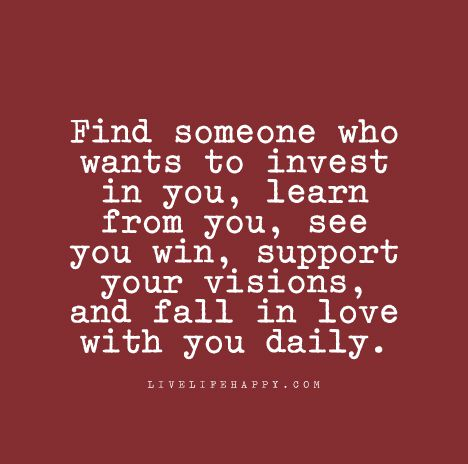 Find Someone Who Wants To Invest In You, Learn From You, See You Win,  Support Your Visions, And Fall In Love With You Daily.
