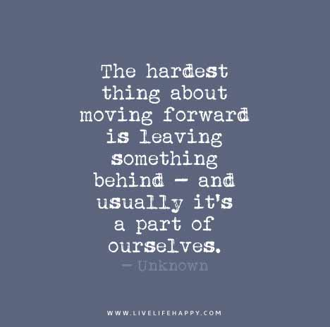 The Hardest Thing About Moving Forward Is Leaving Something Behind