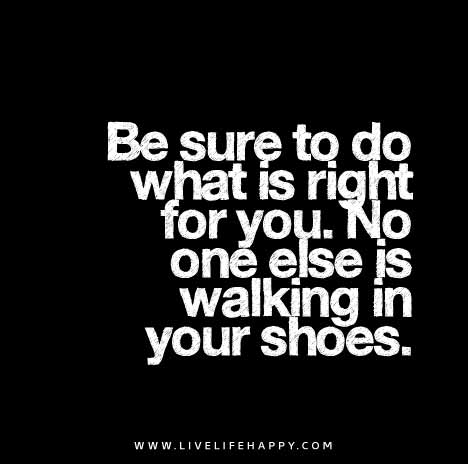 Be sure to do what is right for you. No one else is walking in your shoes.