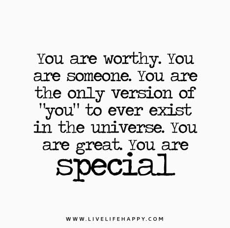 """You are worthy. You are someone. You are the only version of """"you"""" to ever exist in the universe. Y"""