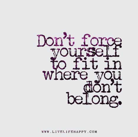 Don't-force-yourself-to-fit-in-where-you-don't-belong