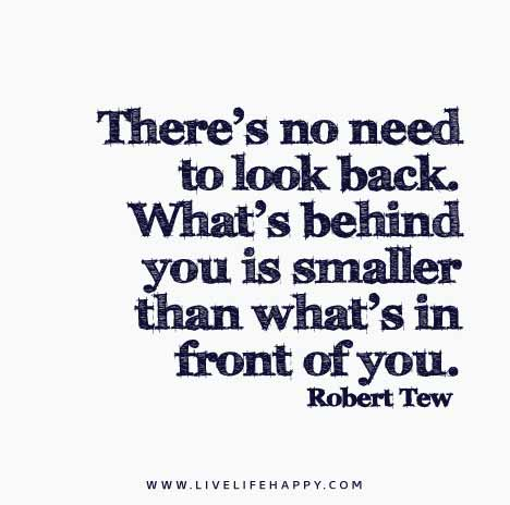 There's no need to look back. What's behind you is smaller than what's in front of you. - Robert Tew