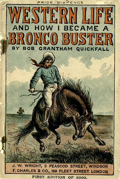 Quickfall, Bob Grantham.Western Life and How I Became a Bronco Buster: Founded on Facts. London: Charles & Co., 1891. Print.