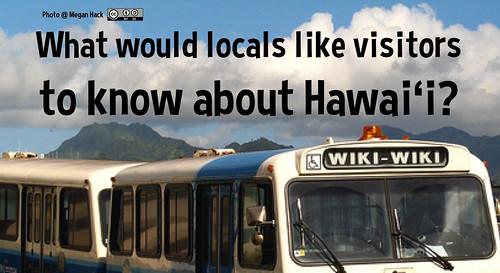 What would locals like visitors to know about Hawai'i? = He aha ka 'ike ko'iko'i a kūpono no nā malihini e kipa ana mai i Hawai'i?